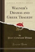Wagner's Dramas and Greek Tragedy (Classic Reprint)