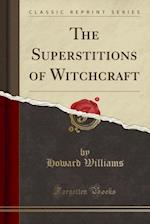 The Superstitions of Witchcraft (Classic Reprint)