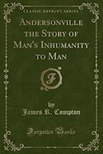 Andersonville the Story of Man's Inhumanity to Man (Classic Reprint)