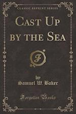 Cast Up by the Sea (Classic Reprint) af Samuel W. Baker