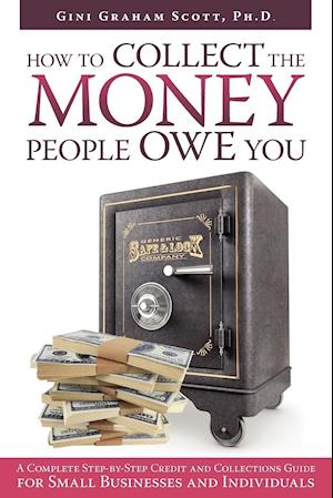 HOW TO COLLECT THE MONEY PEOPLE OWE YOU: A Complete Step-by-Step Credit and Collections Guide for Small Businesses and Individuals