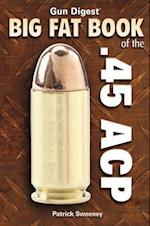 Gun Digest Big Fat Book of the .45 ACP (Gun Digest Book Of..)