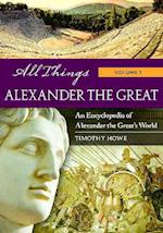 All Things Alexander the Great [2 Volumes] (All Things)