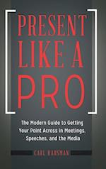 Present Like a Pro: The Modern Guide to Getting Your Point Across in Meetings, Speeches, and the Media