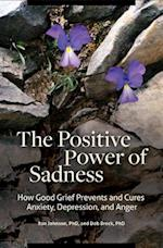 Positive Power of Sadness: How Good Grief Prevents and Cures Anxiety, Depression, and Anger