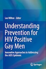Understanding Prevention for HIV Positive Gay Men : Innovative Approaches in Addressing the AIDS Epidemic