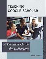 Teaching Google Scholar (The Practical Guides for Librarians, nr. 26)