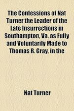 The Confessions of Nat Turner the Leader of the Late Insurrections in Southampton, Va. as Fully and Voluntarily Made to Thomas R. Gray, in the af Nat Turner
