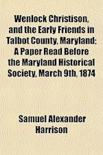 Wenlock Christison, and the Early Friends in Talbot County, Maryland; A Paper Read Before the Maryland Historical Society, March 9th, 1874 Volume 10-1 af Frederick J. Brown, Samuel Alexander Harrison