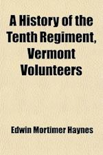 A   History of the Tenth Regiment, Vermont Volunteers; With Biographical Sketches of the Officers Who Fell in Battle. and a Complete Roster of All the af Edwin Mortimer Haynes