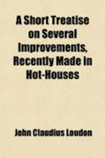 A   Short Treatise on Several Improvements, Recently Made in Hot-Houses; By Which from Four-Fifths to Nine-Tenths of the Fuel Commonly Used Will Be Sa