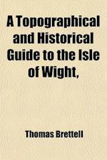 A Topographical and Historical Guide to the Isle of Wight; Containing Every Information Interesting to the Antiquarian, Boatnist, Geologist, Historian af Thomas Brettell, W. C. F. G. Sheridan