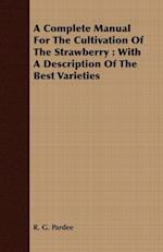 A Complete Manual For The Cultivation Of The Strawberry : With A Description Of The Best Varieties