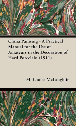 China Painting - A Practical Manual for the Use of Amateurs in the Decoration of Hard Porcelain (1911)