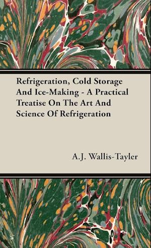 Refrigeration, Cold Storage And Ice-Making - A Practical Treatise On The Art And Science Of Refrigeration