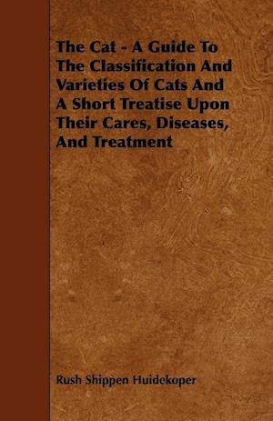 The Cat - A Guide to the Classification and Varieties of Cats and a Short Treatise Upon Their Cares, Diseases, and Treatment
