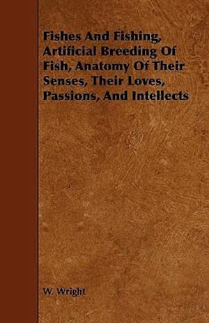 Fishes And Fishing, Artificial Breeding Of Fish, Anatomy Of Their Senses, Their Loves, Passions, And Intellects