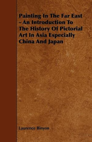 Painting In The Far East - An Introduction To The History Of Pictorial Art In Asia Especially China And Japan