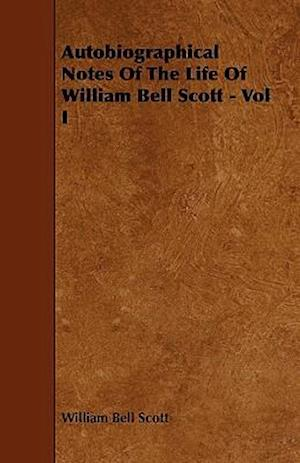 Autobiographical Notes Of The Life Of William Bell Scott - Vol I