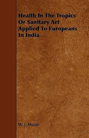 Health In The Tropics Or Sanitary Art Applied To Europeans In India
