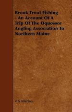 Brook Trout Fishing - An Account Of A Trip Of The Oquossor Angling Association To Northern Maine