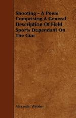 Shooting - A Poem Comprising a General Description of Field Sports Dependant on the Gun af Alexander Webber