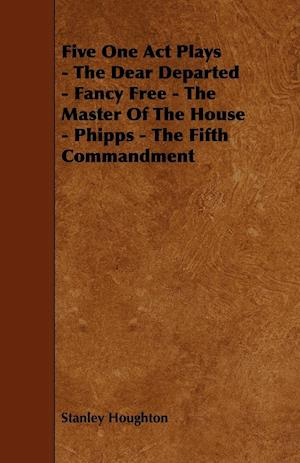 Five One Act Plays - The Dear Departed - Fancy Free - The Master of the House - Phipps - The Fifth Commandment