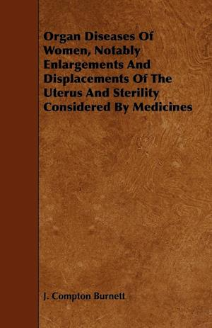 Organ Diseases of Women, Notably Enlargements and Displacements of the Uterus and Sterility Considered by Medicines