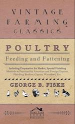 Poultry Feeding and Fattening - Including Preparation for Market, Special Finishing Methods as Practiced by American and Foreign Experts, Handling Bro af G. F. Handel, George Fiske