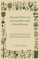 Annual Flowers for Garden and Greenhouse - Including Hardy and Half-Hardy Biennials