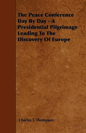 The Peace Conference Day By Day - A Presidential Pilgrimage Leading To The Discovery Of Europe