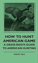 How to Hunt American Game - A Grass-Roots Guide to American Hunting af Robert Vale