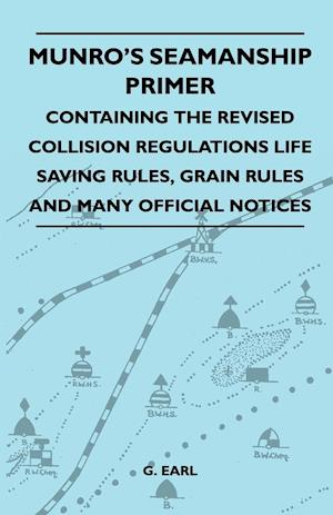 Munro's Seamanship Primer - Containing The Revised Collision Regulations Life Saving Rules, Grain Rules And Many Official Notices