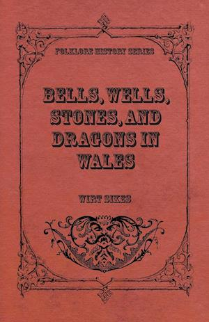 Bells, Wells, Stones, And Dragons In Wales (Folklore History Series)