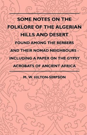 Some Notes On The Folklore Of The Algerian Hills And Desert - Found Among The Berbers And Their Nomad Neighbours - Including A Paper On The Gypsy Acrobats Of Ancient Africa