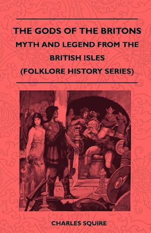 The Gods Of The Britons - Myth And Legend From The British Isles (Folklore History Series)