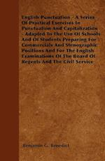 English Punctuation - A Series of Practical Exercises in Punctuation and Capitalization - Adapted to the Use of Schools and of Students Preparing for af Benjamin G. Benedict