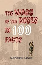 The Wars of the Roses in 100 Facts (In 100 Facts)