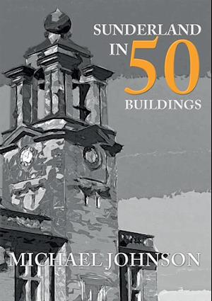 Sunderland in 50 Buildings af Michael Johnson