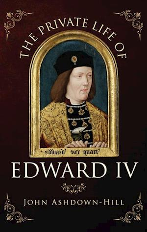 Private Life of Edward IV af John Ashdown-Hill