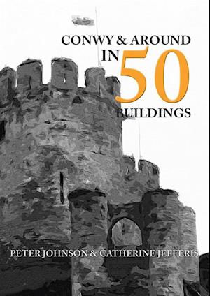 Conwy & Around in 50 Buildings af Peter Johnson, Catherine Jefferis