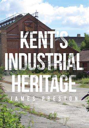 Kent's Industrial Heritage af James Preston