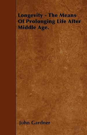 Longevity - The Means Of Prolonging Life After Middle Age.
