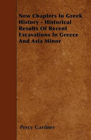 New Chapters In Greek History - Historical Results Of Recent Excavations In Greece And Asia Minor