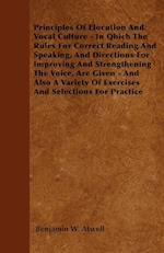 Principles of Elocution and Vocal Culture - In Qhich the Rules for Correct Reading and Speaking, and Directions for Improving and Strengthening the Vo af Benjamin W. Atwell