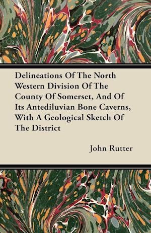 Delineations Of The North Western Division Of The County Of Somerset, And Of Its Antediluvian Bone Caverns, With A Geological Sketch Of The District