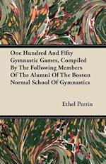 One Hundred And Fifty Gymnastic Games, Compiled By The Following Members Of The Alumni Of The Boston Normal School Of Gymnastics