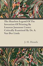The Haarlem Legend of the Invention of Printing by Lourens Janszoon Coster, Critically Examined by Dr. A. Van Der Linde