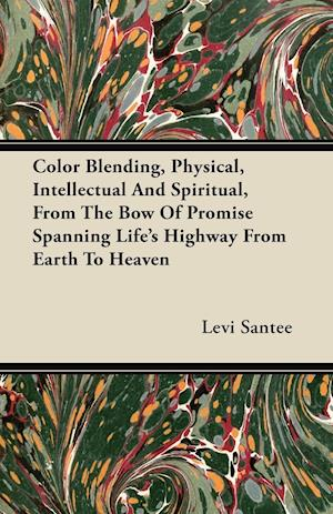 Bog, paperback Color Blending, Physical, Intellectual and Spiritual, from the Bow of Promise Spanning Life's Highway from Earth to Heaven af Levi Santee