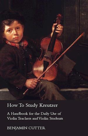 How To Study Kreutzer; A Handbook For The Daily Use Of Violin Teachers And Violin Students, Containing Explanations Of The Left Hand Difficulties And Their Solution, And Directions As To The Systematic Acquirement Of The Various Bowings